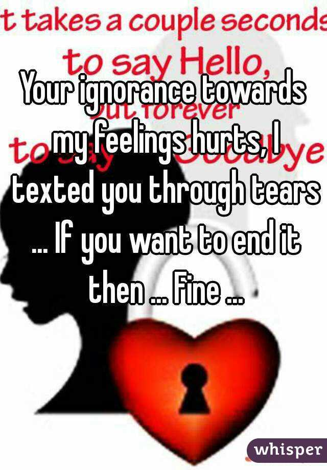 Your ignorance towards my feelings hurts, I texted you through tears ... If you want to end it then ... Fine ...