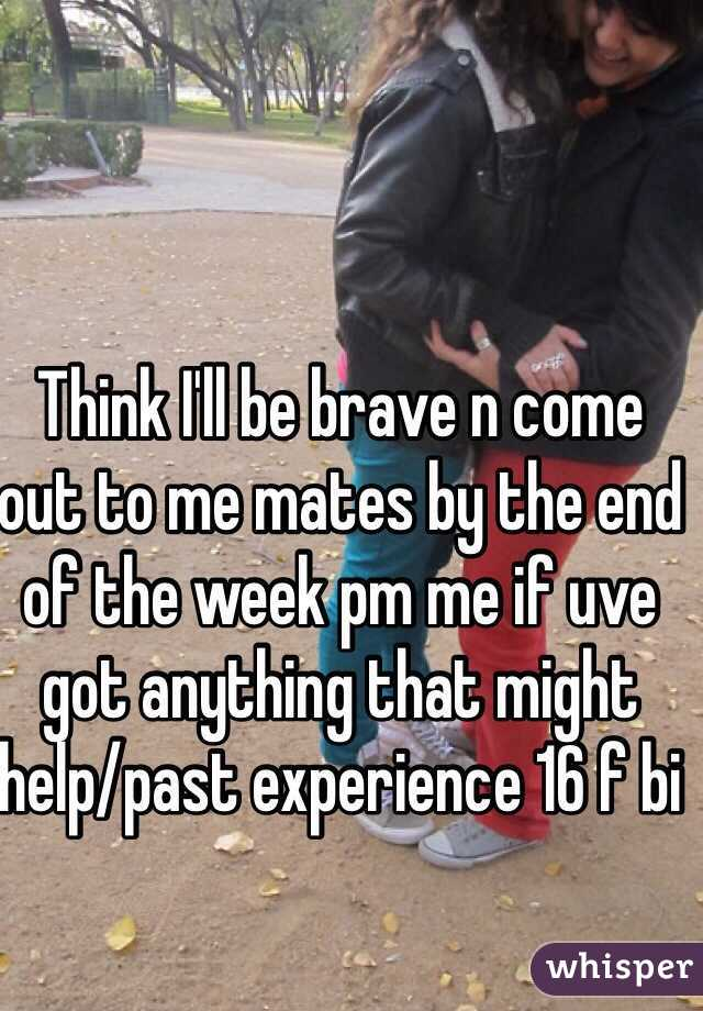 Think I'll be brave n come out to me mates by the end of the week pm me if uve got anything that might help/past experience 16 f bi