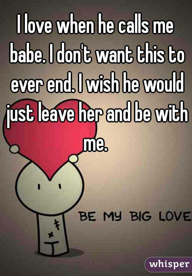 I love when he calls me babe. I don't want this to ever end. I wish he would just leave her and be with me.