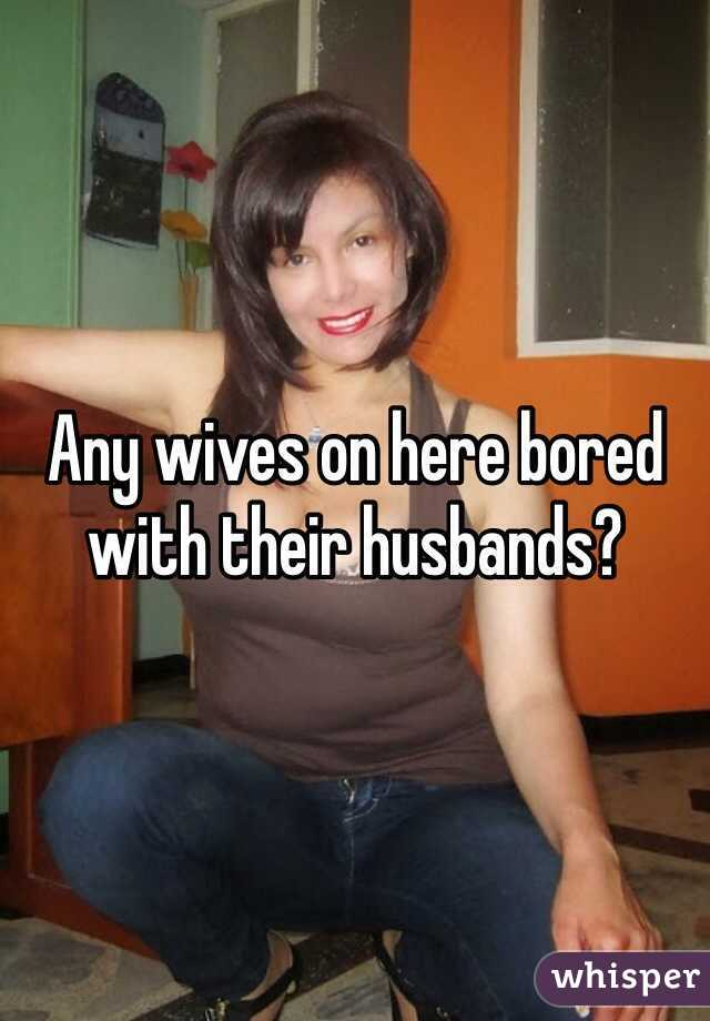 Any wives on here bored with their husbands?