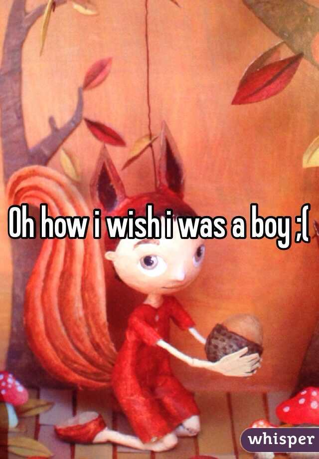 Oh how i wish i was a boy ;(