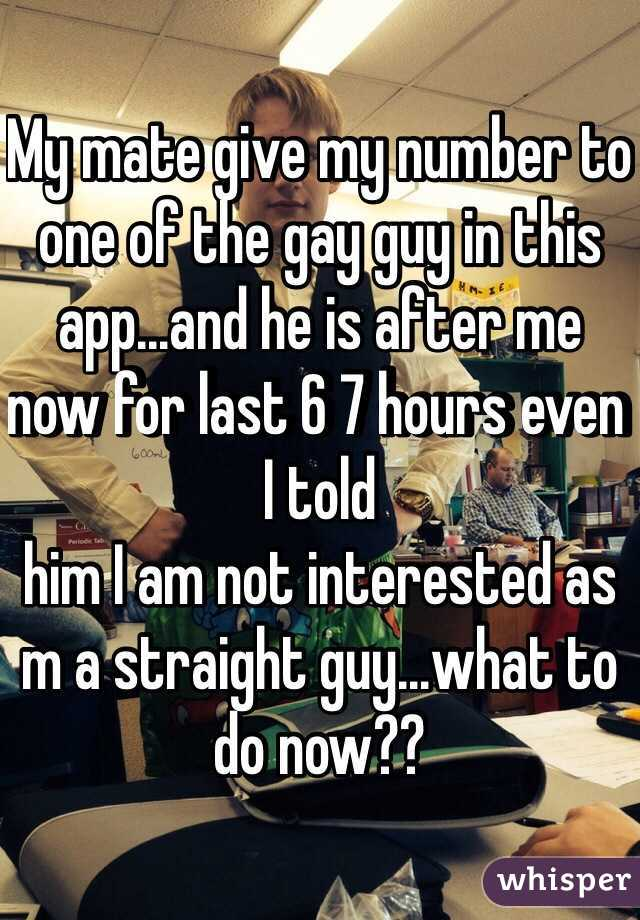 My mate give my number to one of the gay guy in this app...and he is after me now for last 6 7 hours even I told him I am not interested as m a straight guy...what to do now??