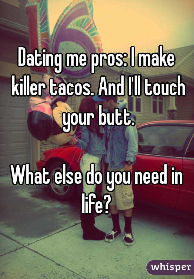 Dating me pros: I make killer tacos. And I'll touch your butt.  What else do you need in life?
