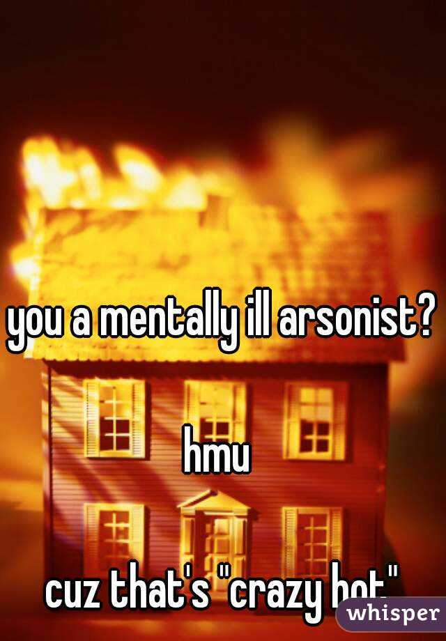 "you a mentally ill arsonist?  hmu   cuz that's ""crazy hot"""