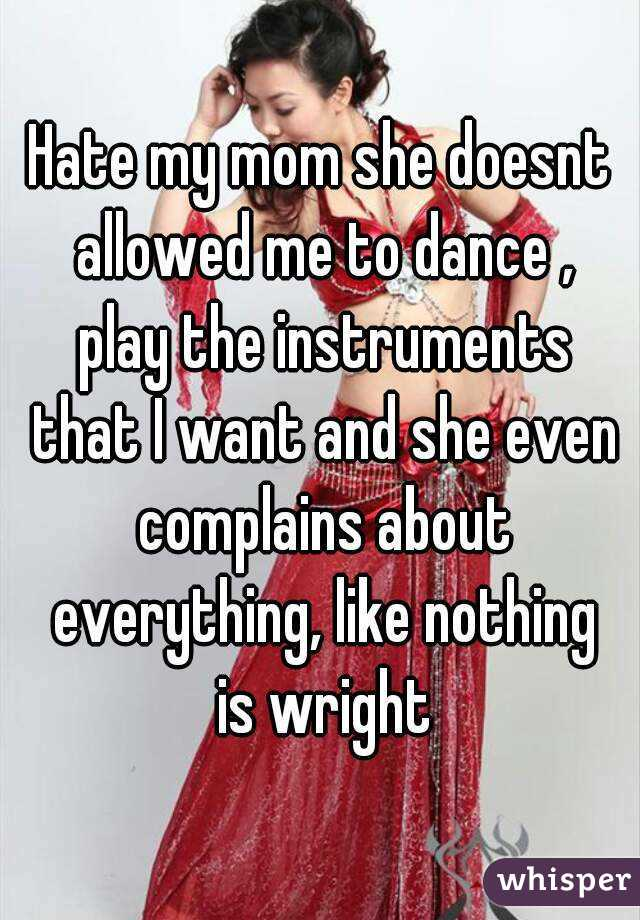 Hate my mom she doesnt allowed me to dance , play the instruments that I want and she even complains about everything, like nothing is wright
