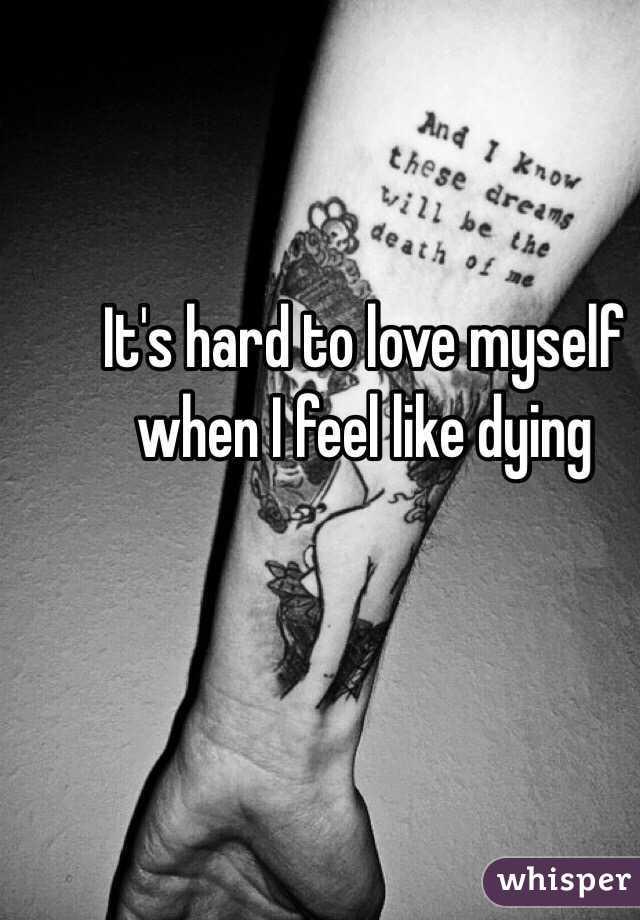 It's hard to love myself when I feel like dying