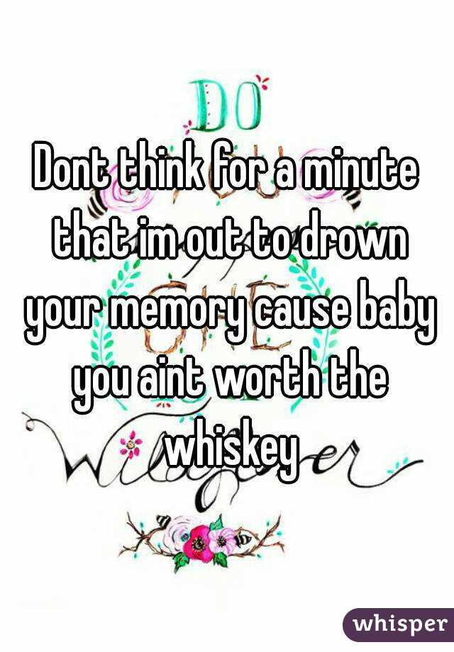 Dont think for a minute that im out to drown your memory cause baby you aint worth the whiskey