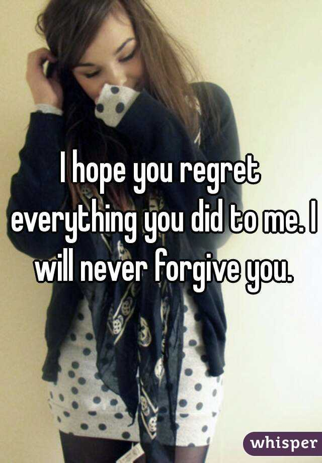 I hope you regret everything you did to me. I will never forgive you.