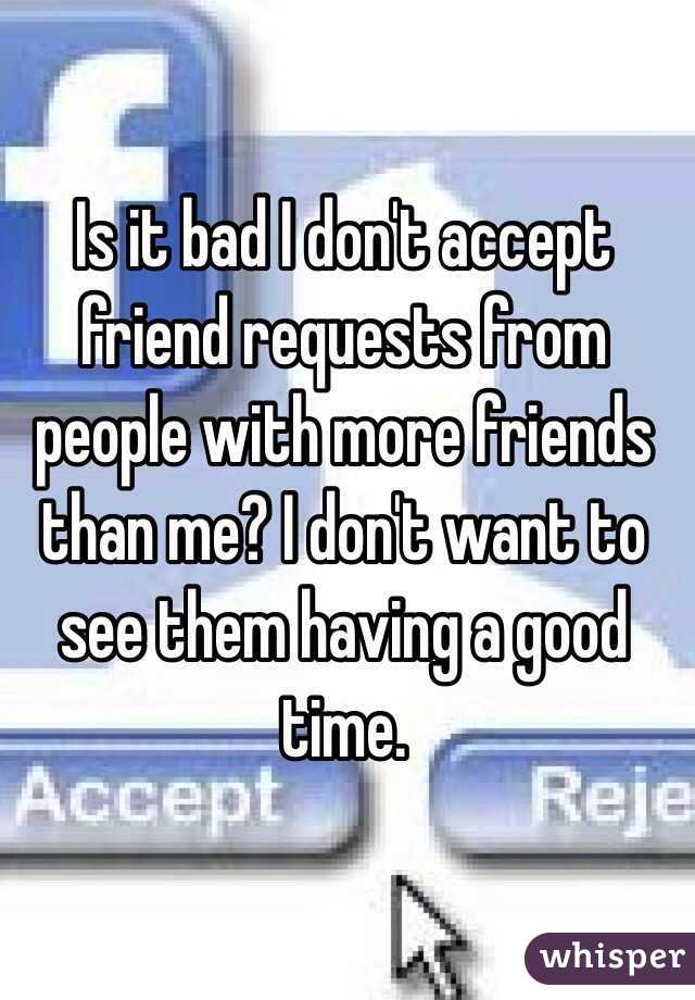 Is it bad I don't accept friend requests from people with more friends than me? I don't want to see them having a good time.
