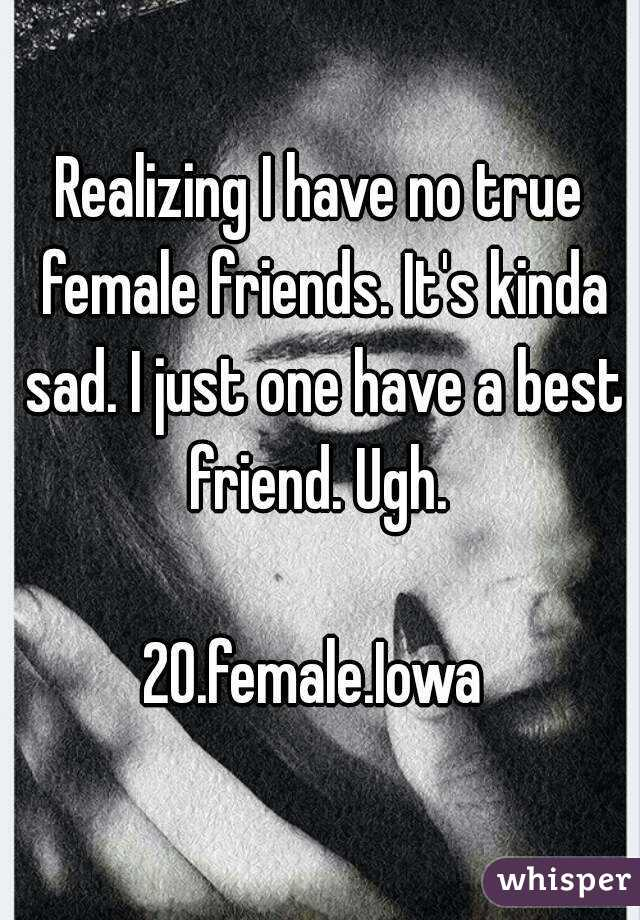 Realizing I have no true female friends. It's kinda sad. I just one have a best friend. Ugh.   20.female.Iowa
