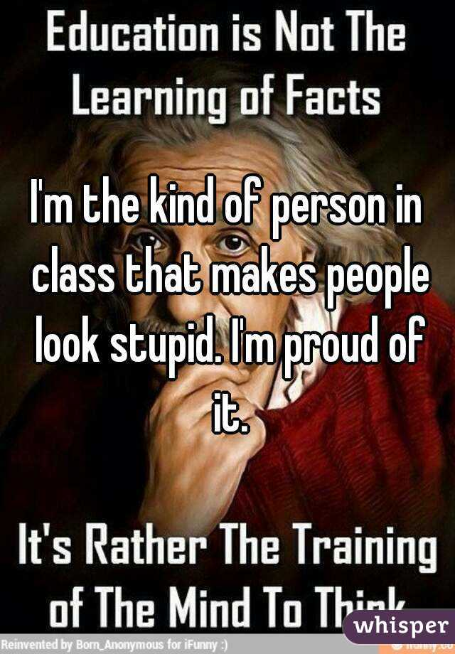I'm the kind of person in class that makes people look stupid. I'm proud of it.