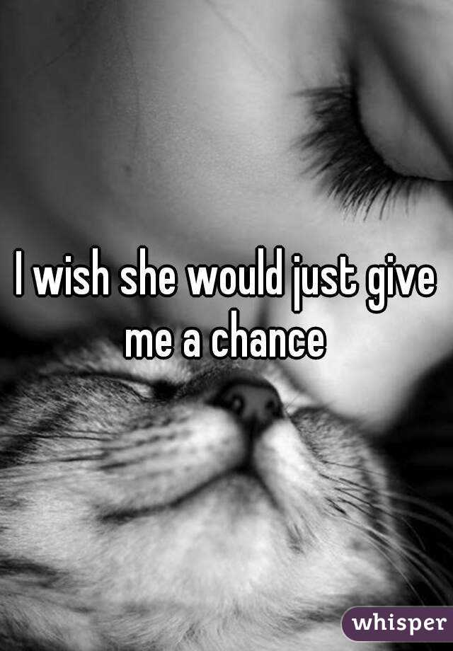 I wish she would just give me a chance