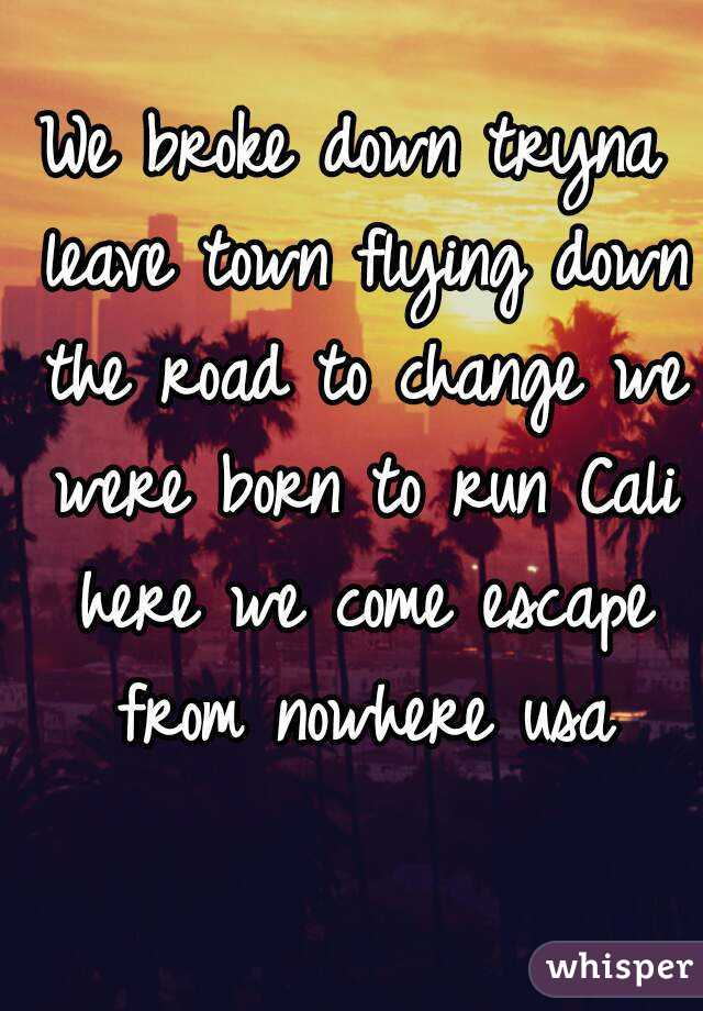 We broke down tryna leave town flying down the road to change we were born to run Cali here we come escape from nowhere usa