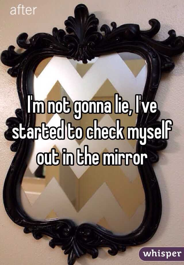 I'm not gonna lie, I've started to check myself out in the mirror