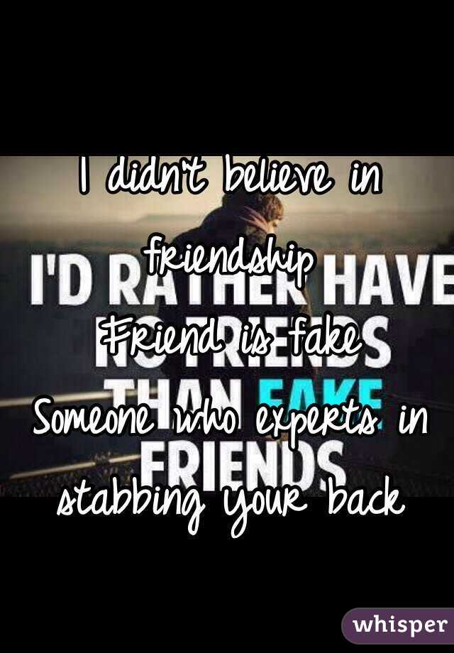 I didn't believe in friendship Friend is fake Someone who experts in stabbing your back