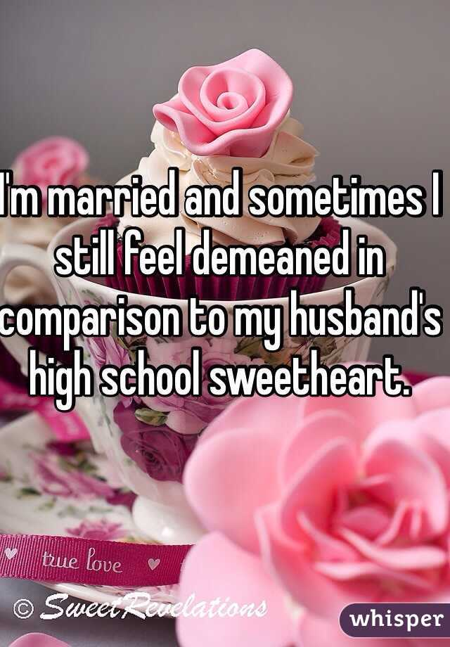 I'm married and sometimes I still feel demeaned in comparison to my husband's high school sweetheart.