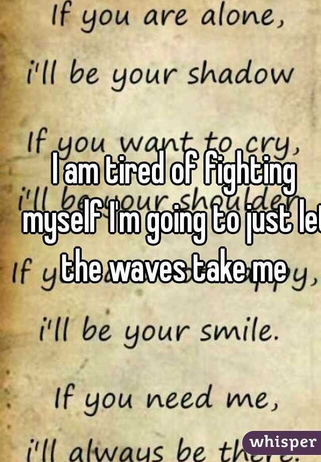 I am tired of fighting myself I'm going to just let the waves take me