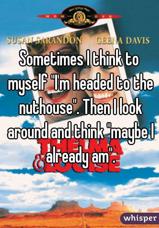 """Sometimes I think to myself """"I'm headed to the nuthouse"""". Then I look around and think """"maybe I already am""""."""