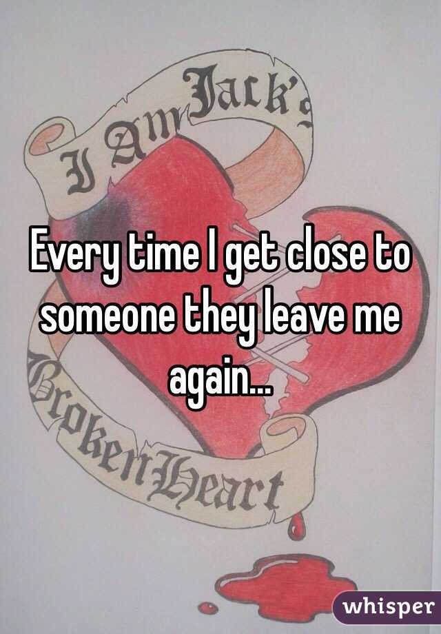 Every time I get close to someone they leave me again...