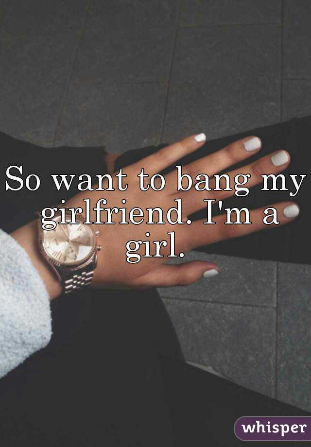 So want to bang my girlfriend. I'm a girl.