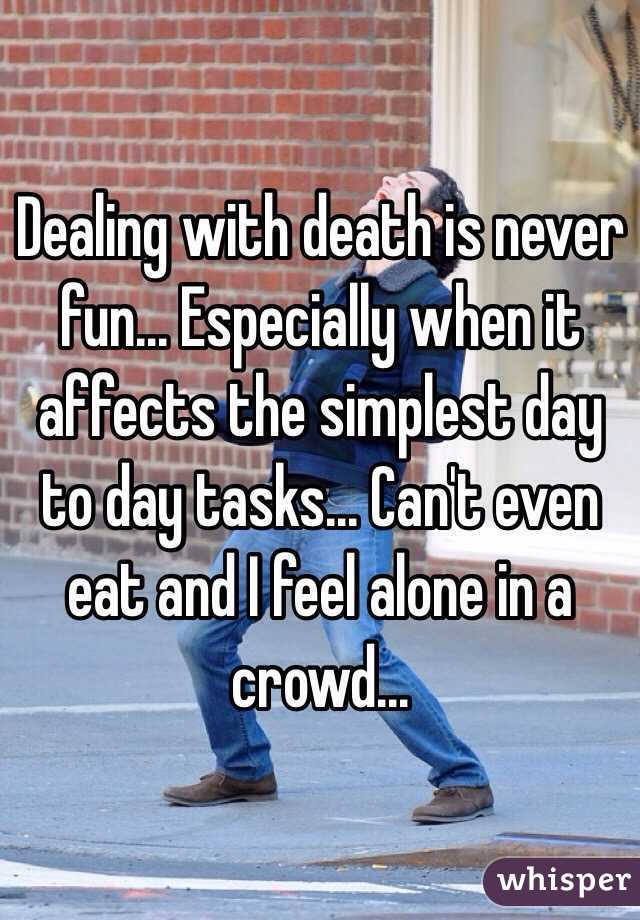 Dealing with death is never fun... Especially when it affects the simplest day to day tasks... Can't even eat and I feel alone in a crowd...