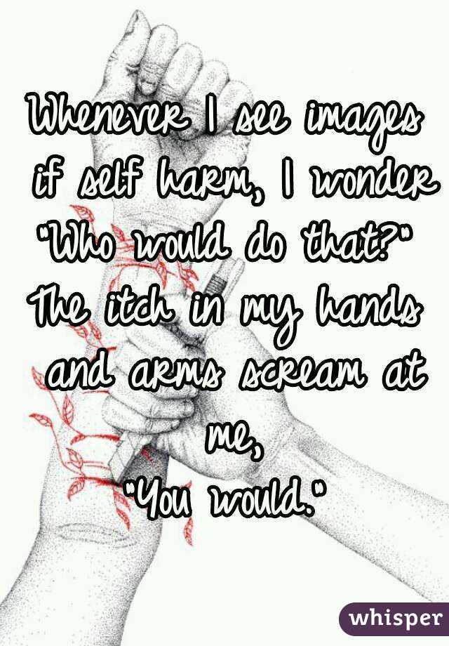 """Whenever I see images if self harm, I wonder """"Who would do that?""""  The itch in my hands and arms scream at me, """"You would."""""""