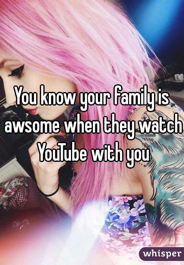 You know your family is awsome when they watch YouTube with you