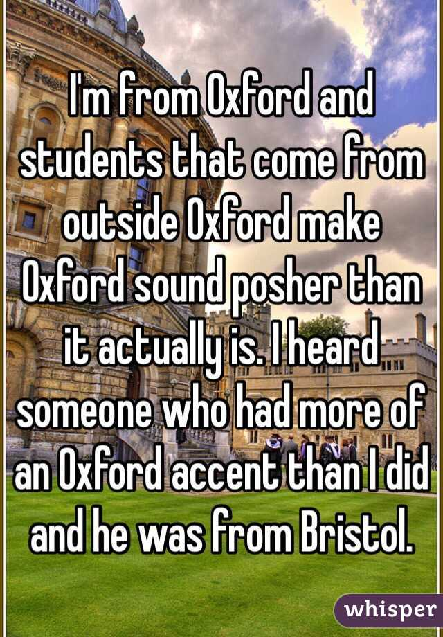 I'm from Oxford and students that come from outside Oxford make Oxford sound posher than it actually is. I heard someone who had more of an Oxford accent than I did and he was from Bristol.