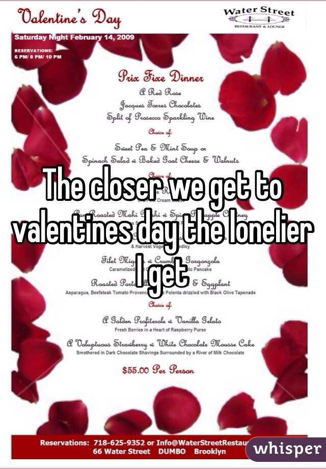 The closer we get to valentines day the lonelier  I get