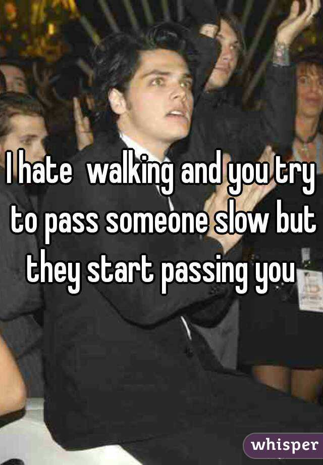 I hate  walking and you try to pass someone slow but they start passing you