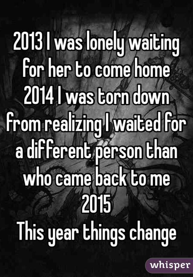 2013 I was lonely waiting for her to come home  2014 I was torn down from realizing I waited for a different person than who came back to me  2015 This year things change