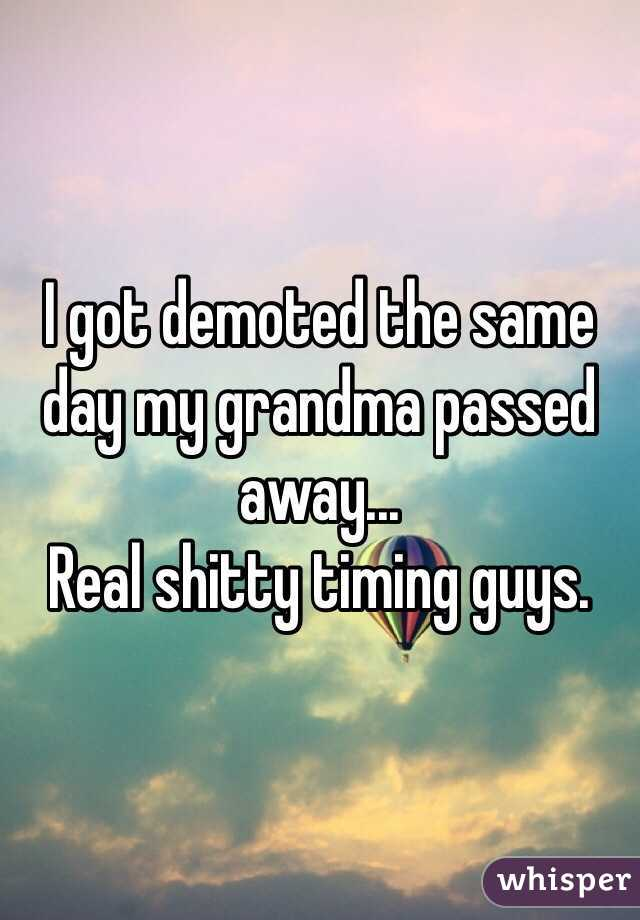 I got demoted the same day my grandma passed away... Real shitty timing guys.