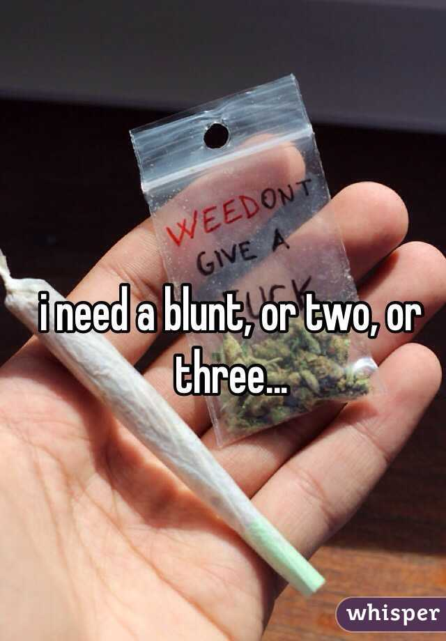 i need a blunt, or two, or three...