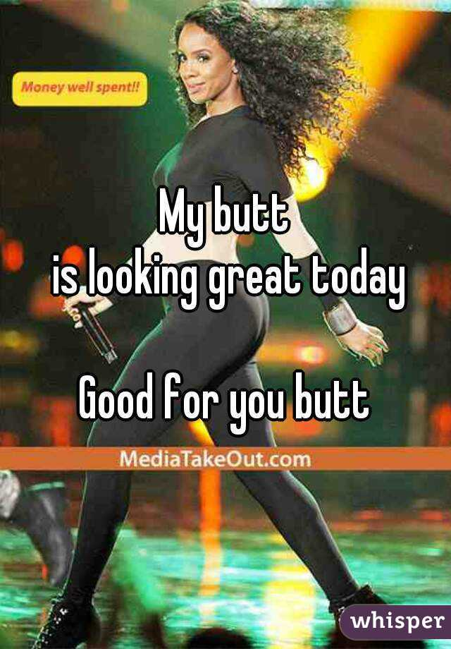 My butt  is looking great today  Good for you butt
