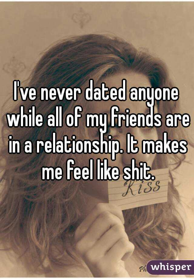 I've never dated anyone while all of my friends are in a relationship. It makes me feel like shit.