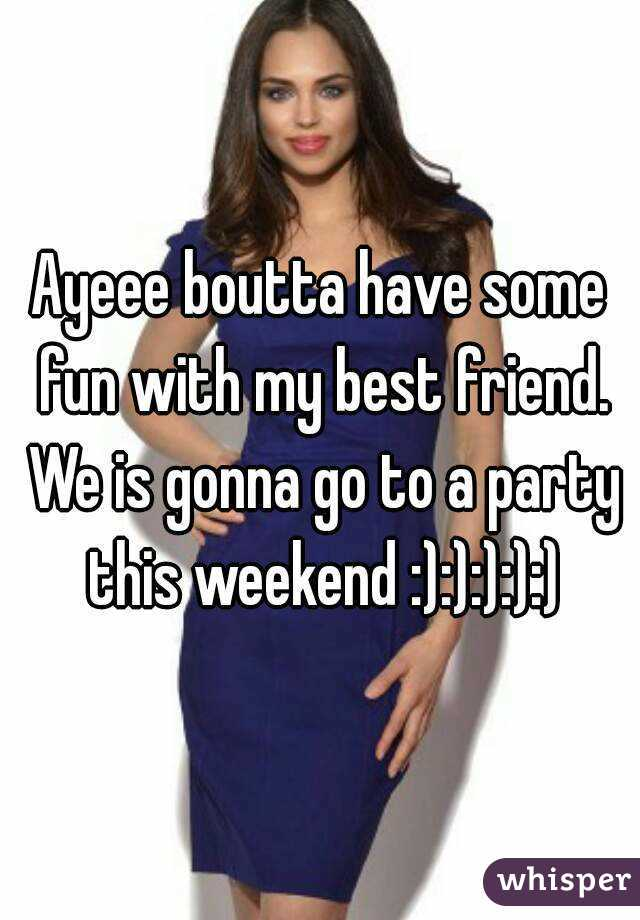 Ayeee boutta have some fun with my best friend. We is gonna go to a party this weekend :):):):):)