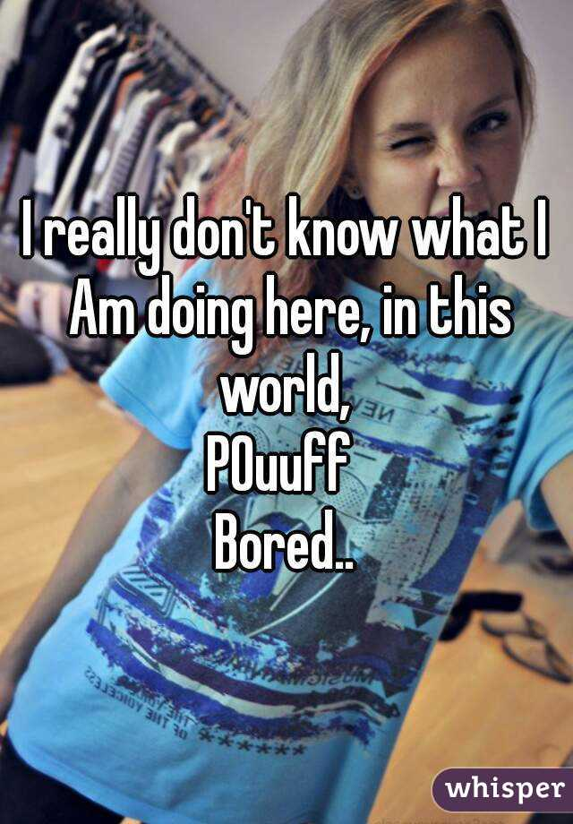 I really don't know what I Am doing here, in this world,  POuuff  Bored..