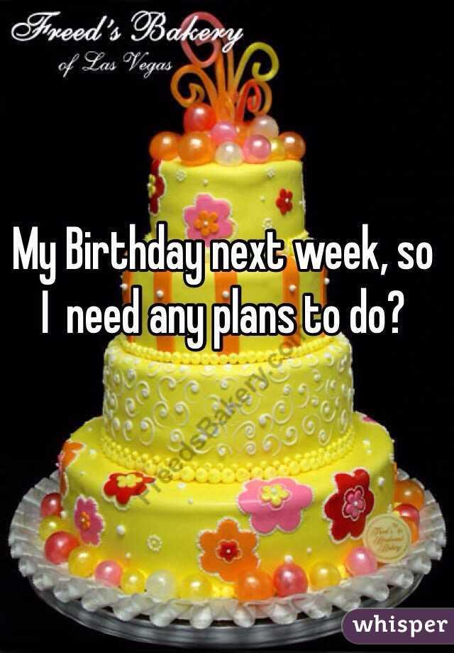 My Birthday next week, so I  need any plans to do?