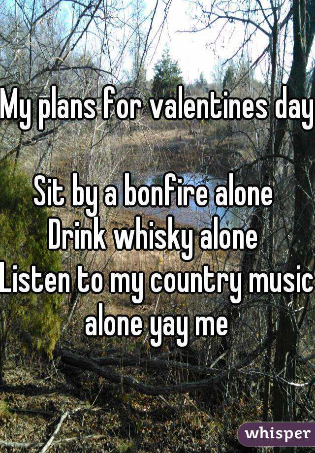 My plans for valentines day  Sit by a bonfire alone  Drink whisky alone  Listen to my country music alone yay me