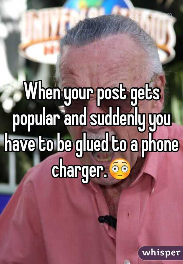 When your post gets popular and suddenly you have to be glued to a phone charger.😳