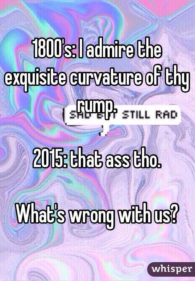 1800's: I admire the exquisite curvature of thy rump.   2015: that ass tho.   What's wrong with us?