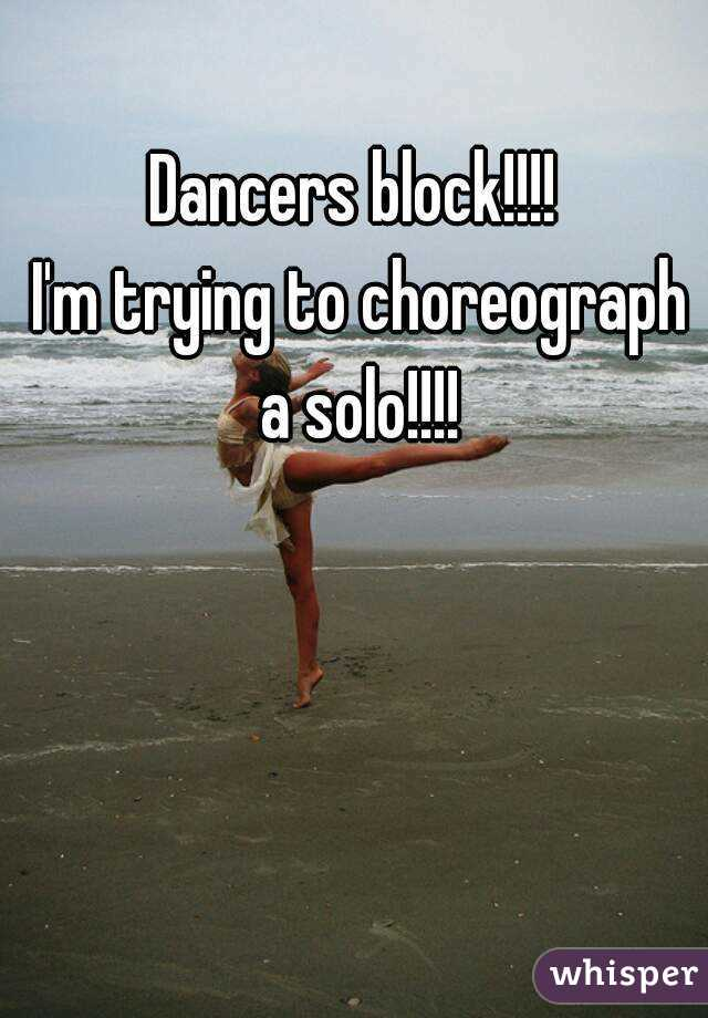 Dancers block!!!!  I'm trying to choreograph a solo!!!!