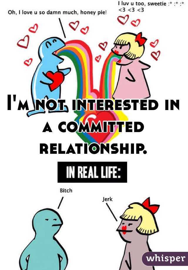 I'm not interested in a committed relationship.