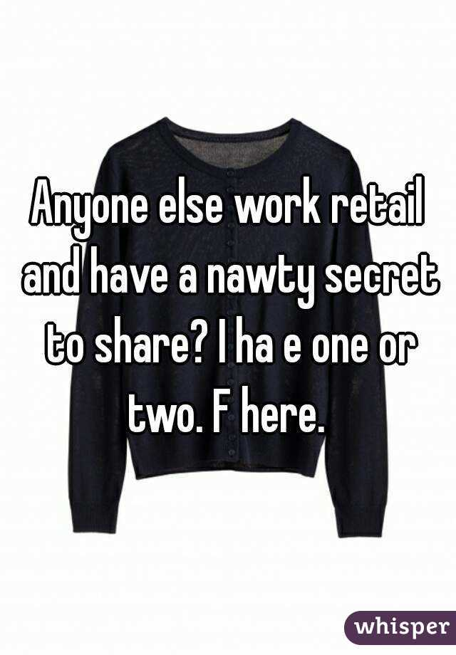 Anyone else work retail and have a nawty secret to share? I ha e one or two. F here.