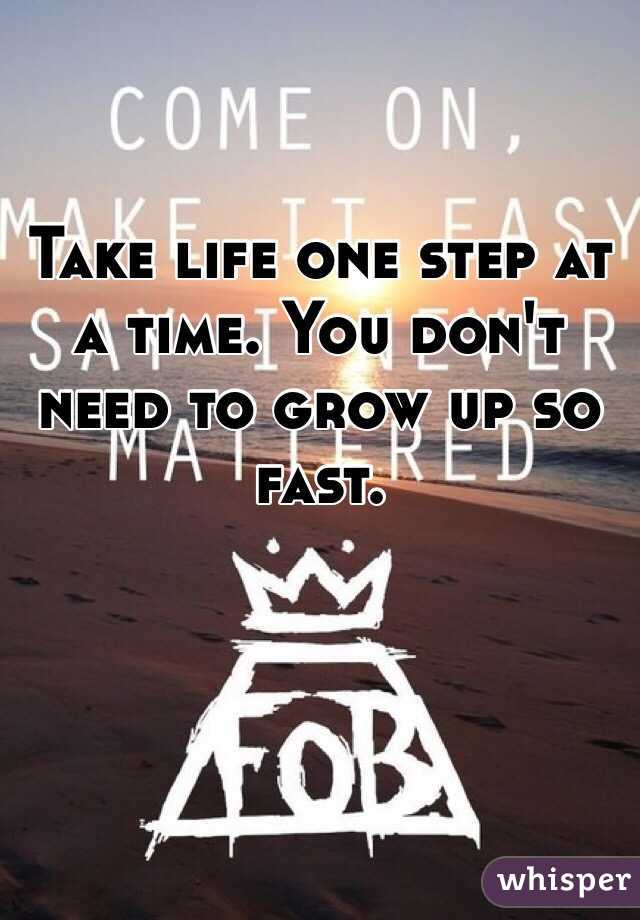 Take life one step at a time. You don't need to grow up so fast.