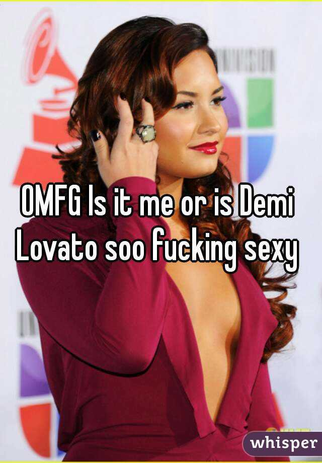 OMFG Is it me or is Demi Lovato soo fucking sexy