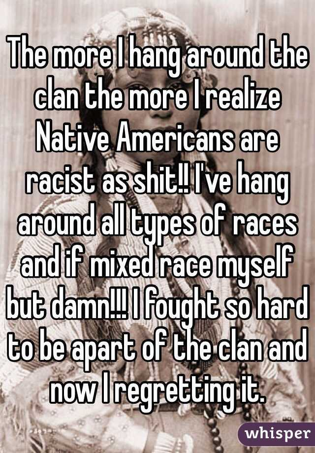 The more I hang around the clan the more I realize Native Americans are racist as shit!! I've hang around all types of races and if mixed race myself but damn!!! I fought so hard to be apart of the clan and now I regretting it.
