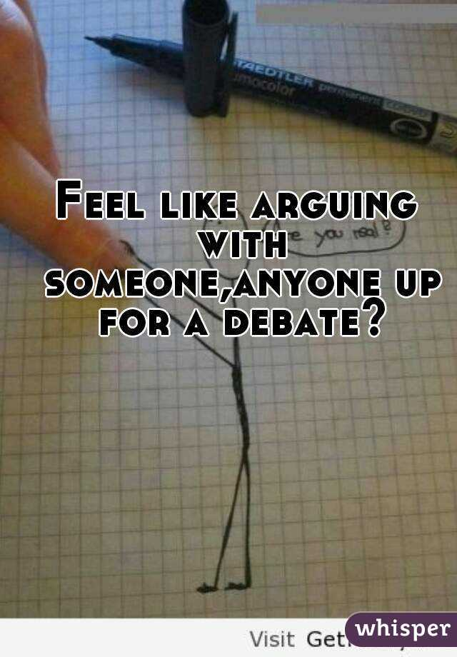 Feel like arguing with someone,anyone up for a debate?