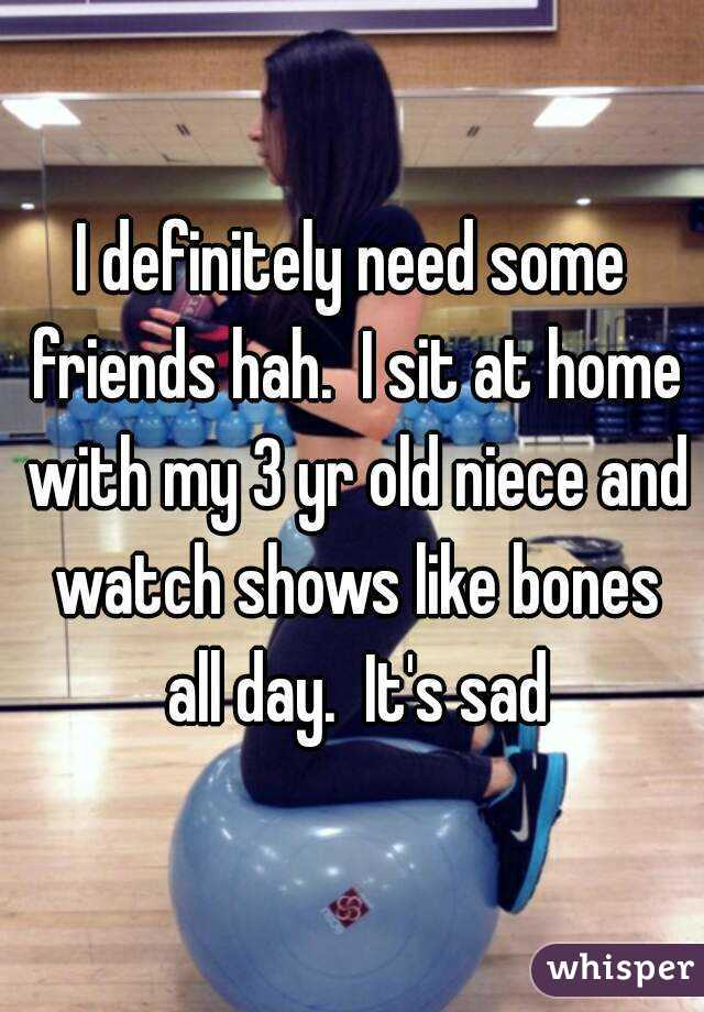 I definitely need some friends hah.  I sit at home with my 3 yr old niece and watch shows like bones all day.  It's sad