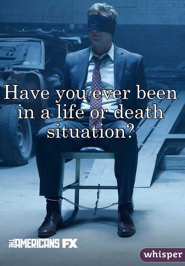 Have you ever been in a life or death situation?